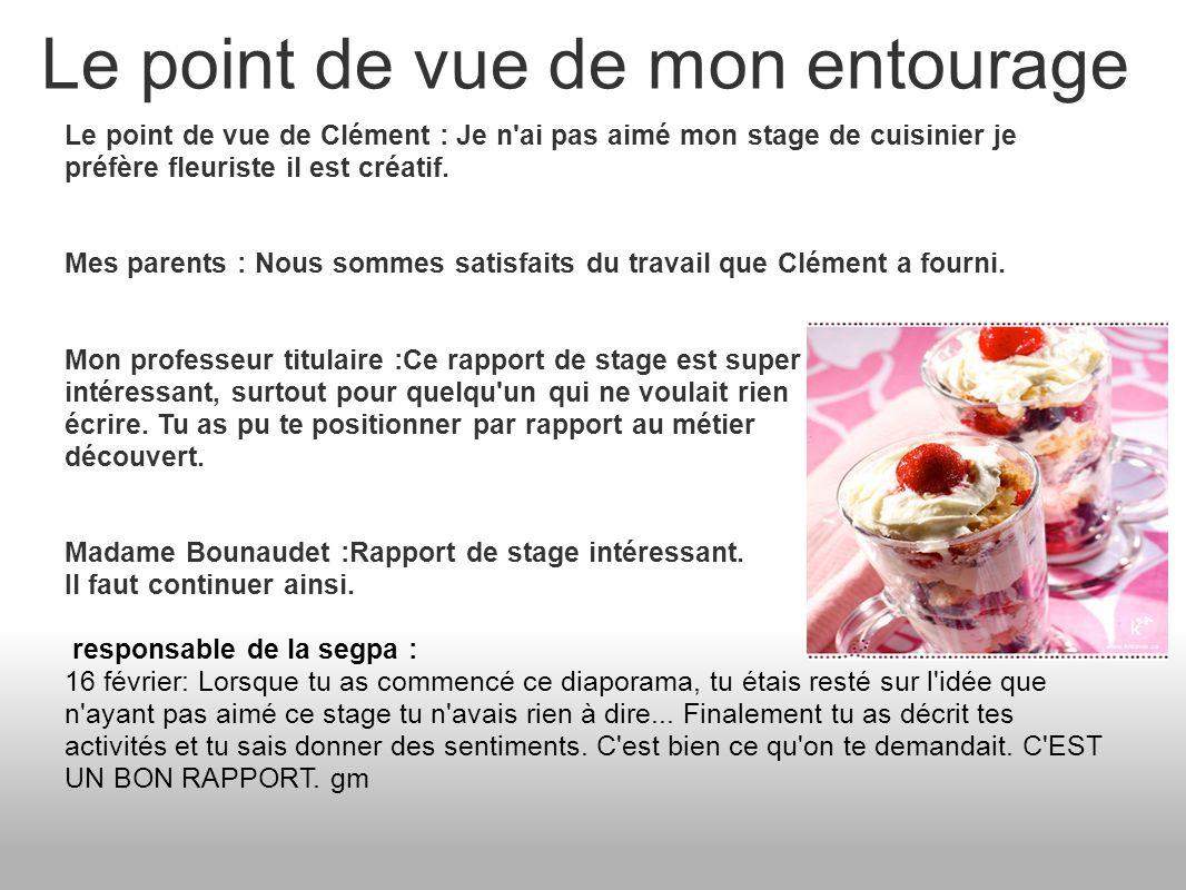 Le point de vue de mon entourage Le point de vue de Clément : Je n'ai pas aimé mon stage de cuisinier je préfère fleuriste il est créatif. Mes parents