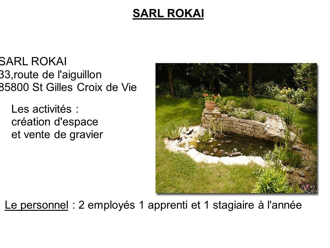 SARL ROKAI 33,route de l'aiguillon 85800 St Gilles Croix de Vie Les activités : création d'espace et vente de gravier Le personnel : 2 employés 1 appr