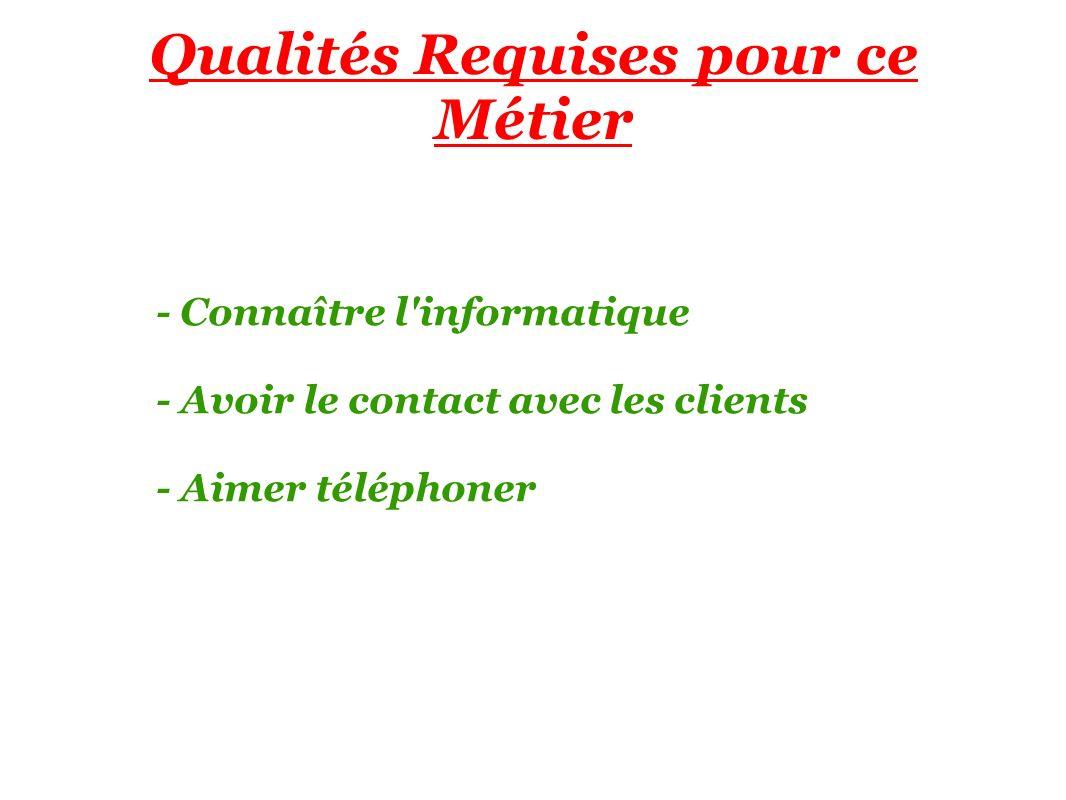 Qualités Requises pour ce Métier - Connaître l informatique - Avoir le contact avec les clients - Aimer téléphoner