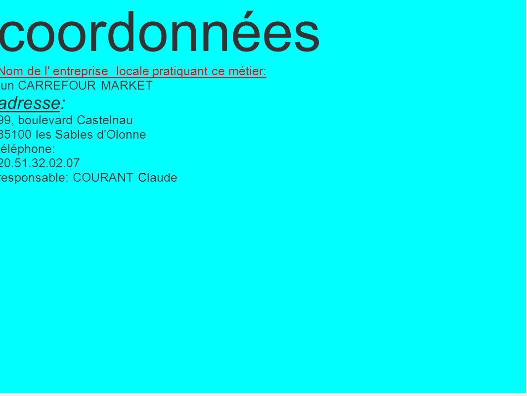 coordonnées Nom de l entreprise locale pratiquant ce métier: un CARREFOUR MARKET adresse: 99, boulevard Castelnau 85100 les Sables d Olonne téléphone: 20.51.32.02.07 responsable: COURANT Claude
