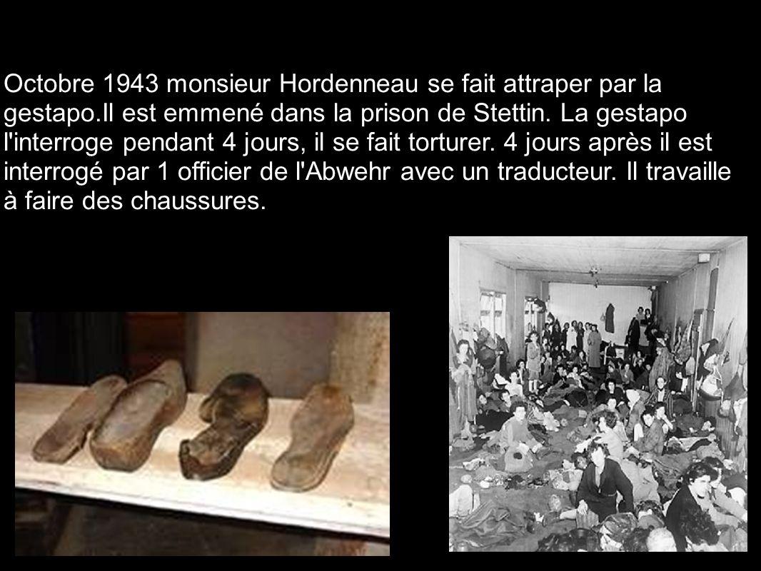 Octobre 1943 monsieur Hordenneau se fait attraper par la gestapo.Il est emmené dans la prison de Stettin. La gestapo l'interroge pendant 4 jours, il s