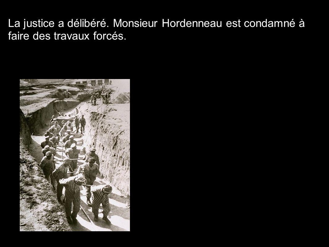 La justice a délibéré. Monsieur Hordenneau est condamné à faire des travaux forcés.
