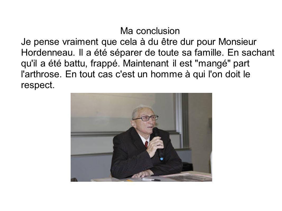 Ma conclusion Je pense vraiment que cela à du être dur pour Monsieur Hordenneau. Il a été séparer de toute sa famille. En sachant qu'il a été battu, f