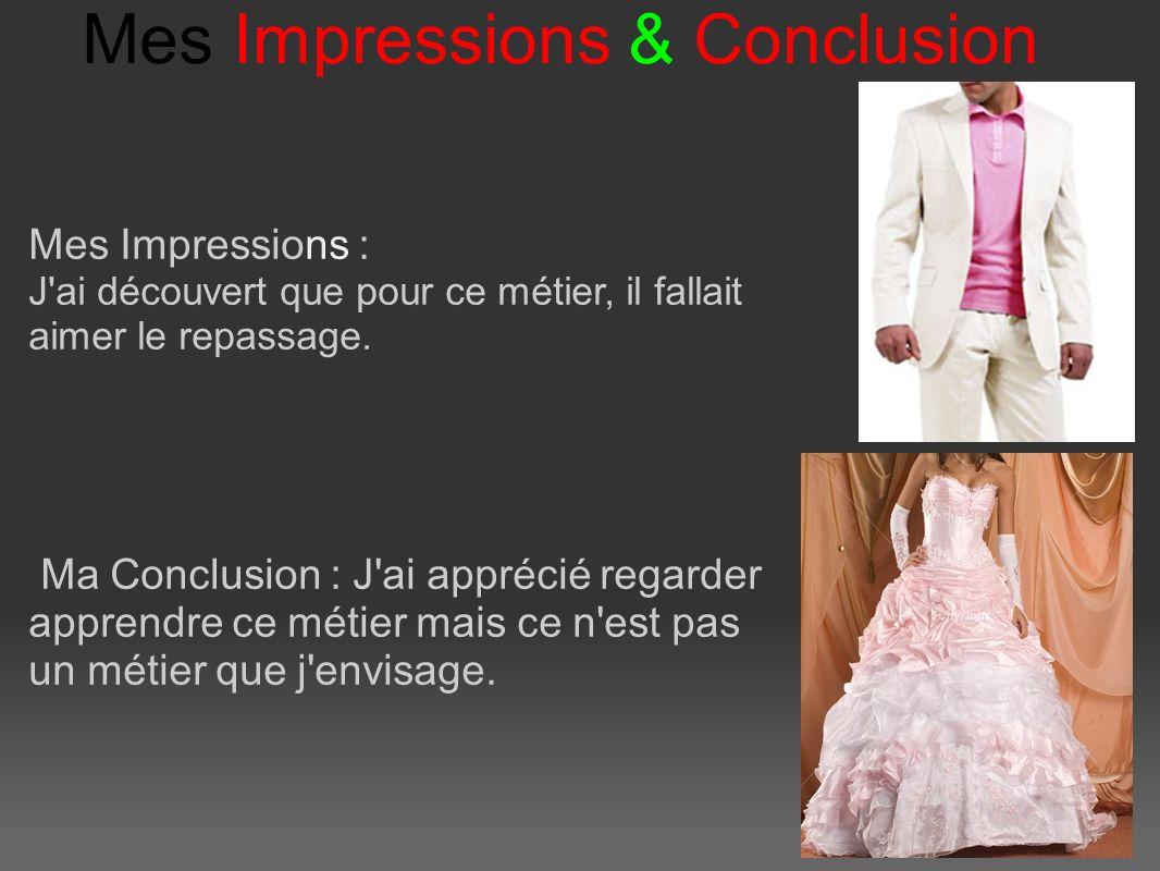 Mes Impressions & Conclusion Mes Impressions : J ai découvert que pour ce métier, il fallait aimer le repassage.