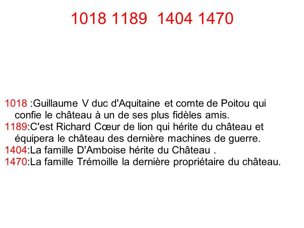 1018 1189 1404 1470 1018 :Guillaume V duc d'Aquitaine et comte de Poitou qui confie le château à un de ses plus fidèles amis. 1189:C'est Richard Cœur