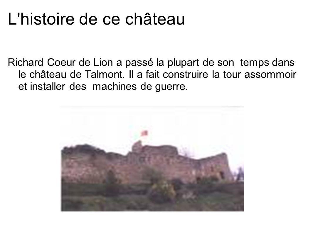 L'histoire de ce château Richard Coeur de Lion a passé la plupart de son temps dans le château de Talmont. Il a fait construire la tour assommoir et i
