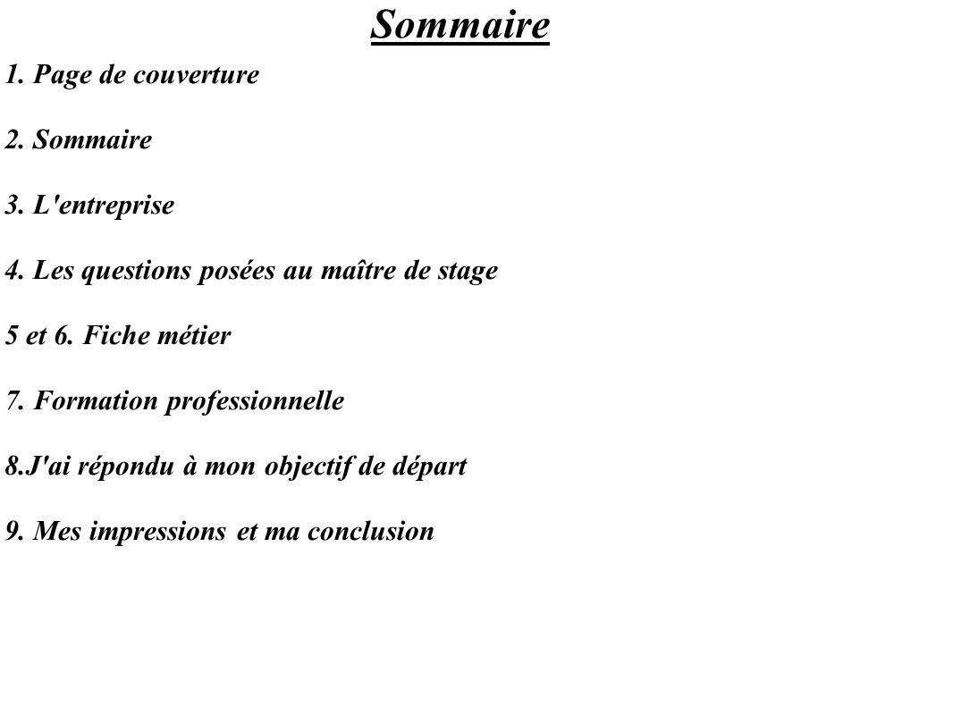 Sommaire 1. Page de couverture 2. Sommaire 3. L'entreprise 4. Les questions posées au maître de stage 5 et 6. Fiche métier 7. Formation professionnell