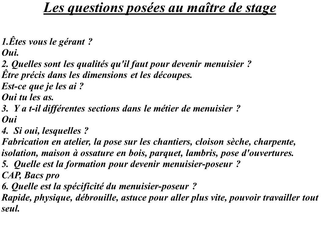 Les questions posées au maître de stage 1.Êtes vous le gérant ? Oui. 2. Quelles sont les qualités qu'il faut pour devenir menuisier ? Être précis dans