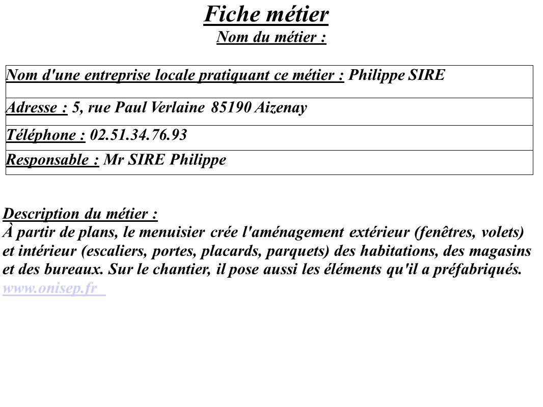 Fiche métier Nom d'une entreprise locale pratiquant ce métier : Philippe SIRE Adresse : 5, rue Paul Verlaine 85190 Aizenay Téléphone : 02.51.34.76.93