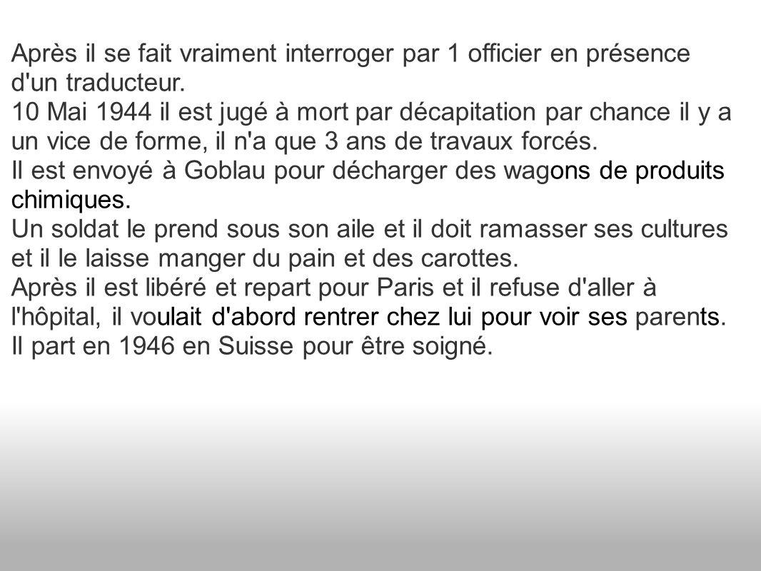 Après il se fait vraiment interroger par 1 officier en présence d'un traducteur. 10 Mai 1944 il est jugé à mort par décapitation par chance il y a un