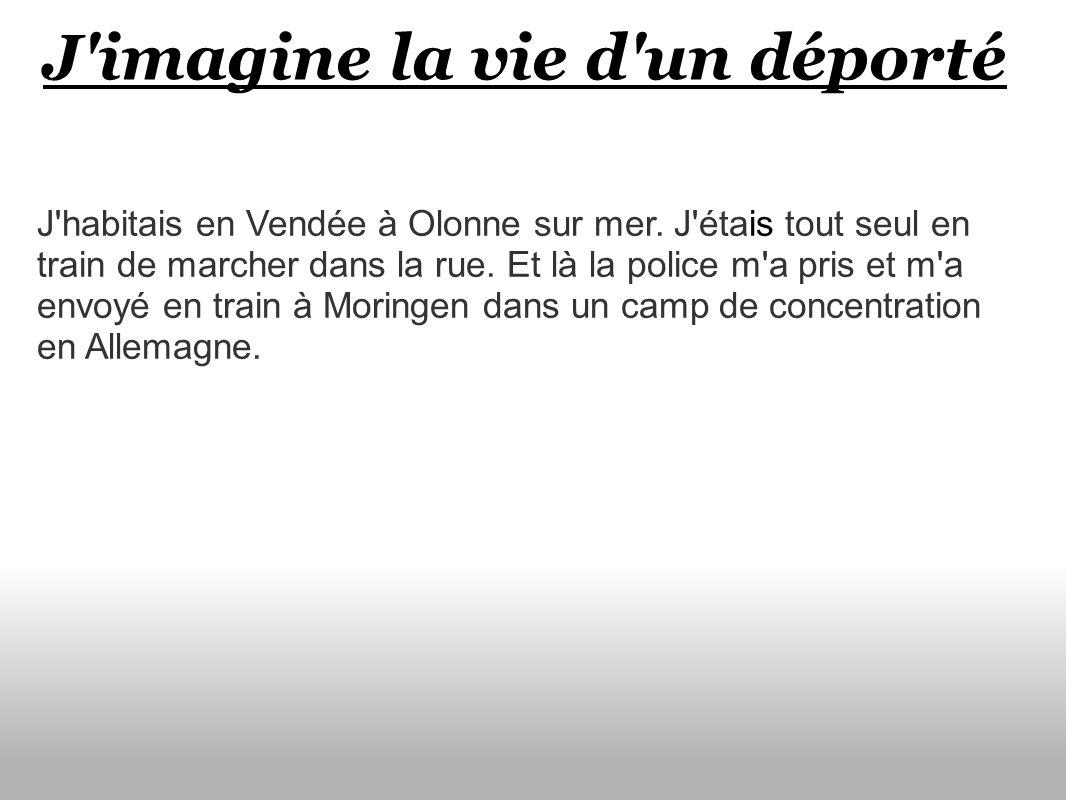 J'imagine la vie d'un déporté J'habitais en Vendée à Olonne sur mer. J'étais tout seul en train de marcher dans la rue. Et là la police m'a pris et m'