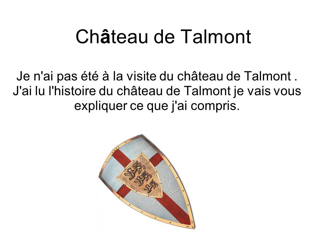 Château de Talmont Je n'ai pas été à la visite du château de Talmont. J'ai lu l'histoire du château de Talmont je vais vous expliquer ce que j'ai comp