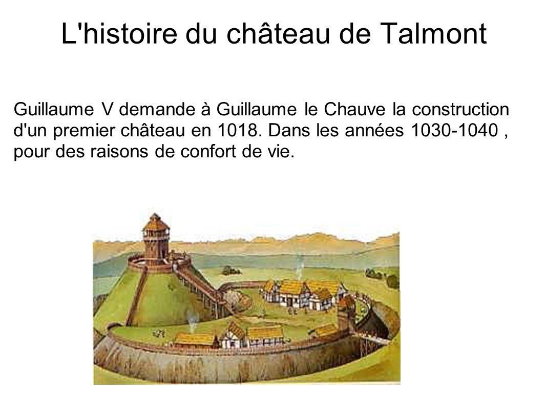 L'histoire du château de Talmont Guillaume V demande à Guillaume le Chauve la construction d'un premier château en 1018. Dans les années 1030-1040, po