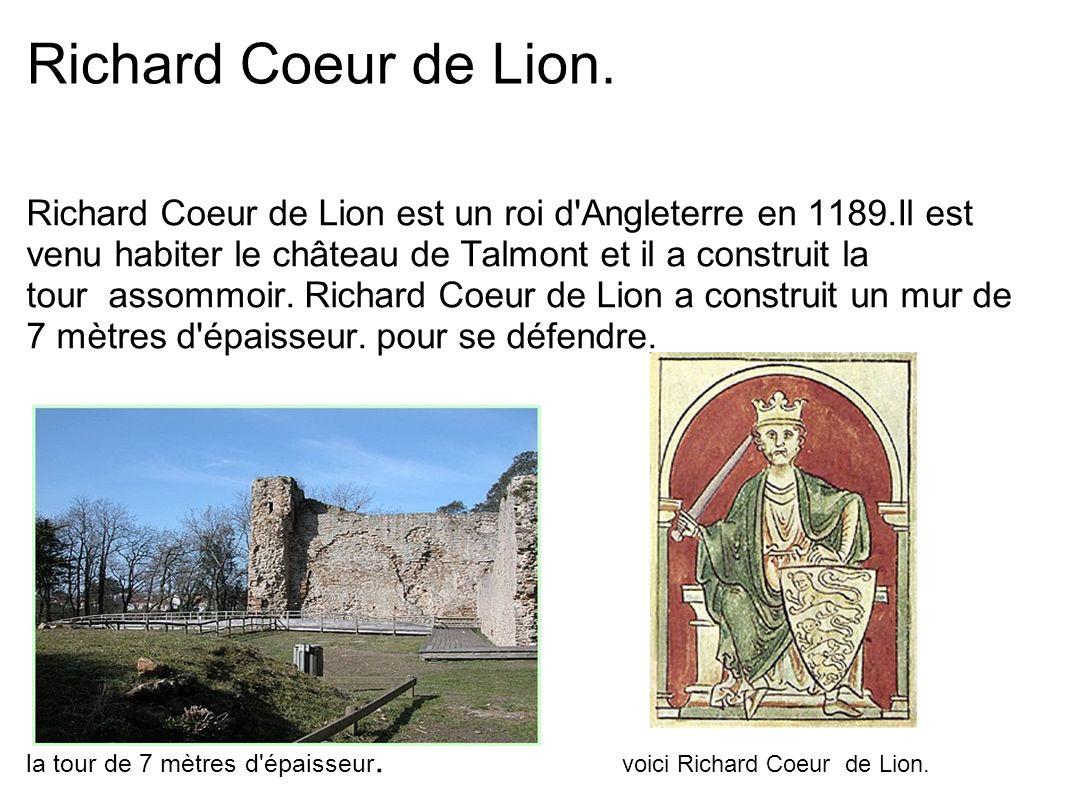 Richard Coeur de Lion. Richard Coeur de Lion est un roi d'Angleterre en 1189.Il est venu habiter le château de Talmont et il a construit la tour assom