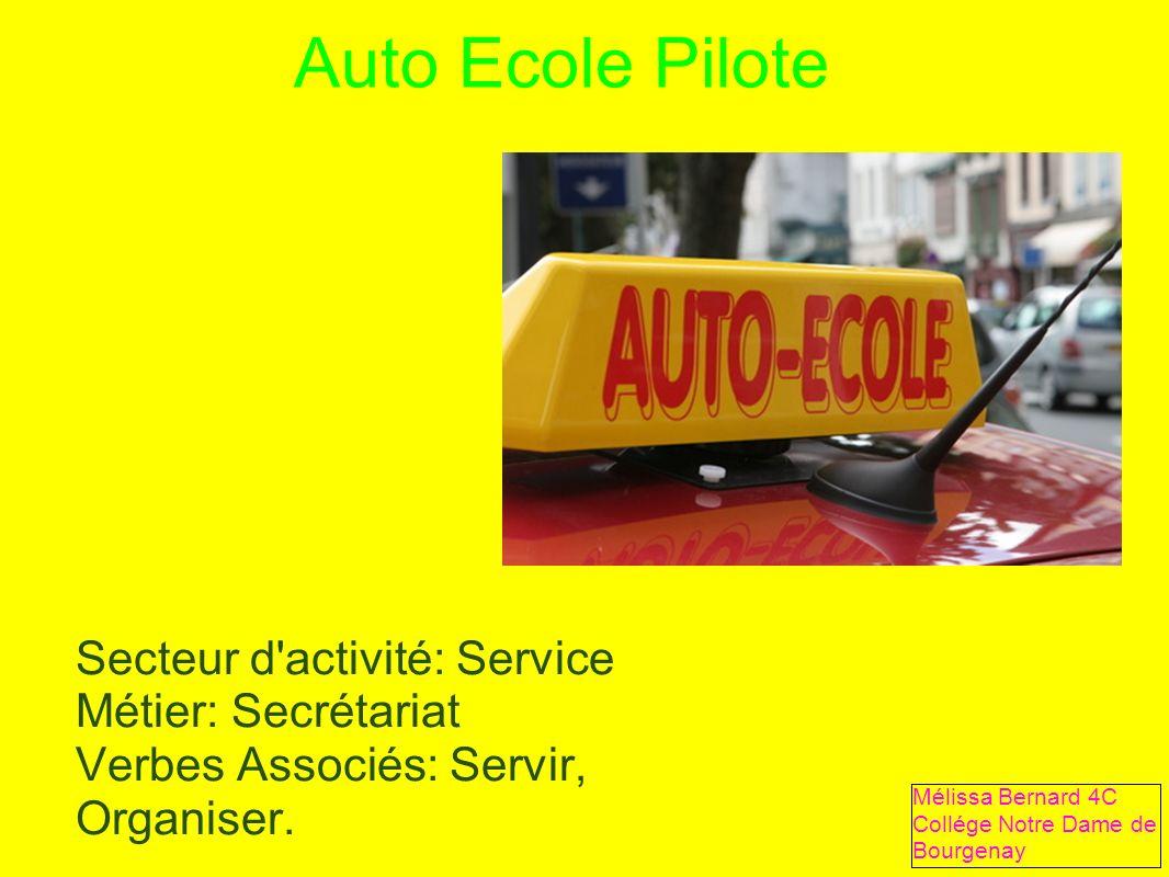 Auto Ecole Pilote Secteur d'activité: Service Métier: Secrétariat Verbes Associés: Servir, Organiser. Mélissa Bernard 4C Collége Notre Dame de Bourgen