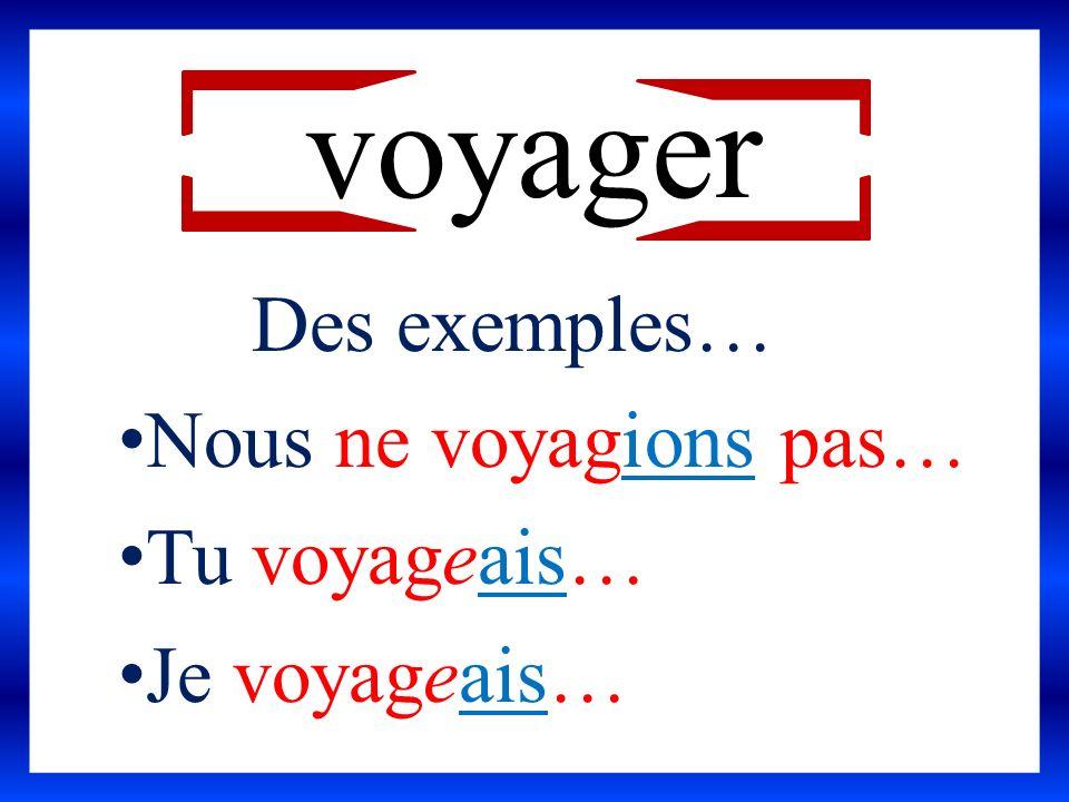 voyager Des exemples… Nous ne voyagions pas… Tu voyageais… Je voyageais…