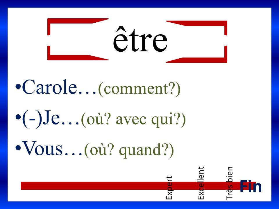 être Carole… (comment?) (-)Je… (où? avec qui?) Vous… (où? quand?) ExpertExcellentTrès bien Fin