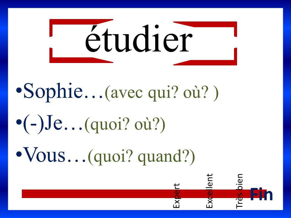 étudier Sophie… (avec qui? où? ) (-)Je… (quoi? où?) Vous… (quoi? quand?) ExpertExcellentTrès bien Fin