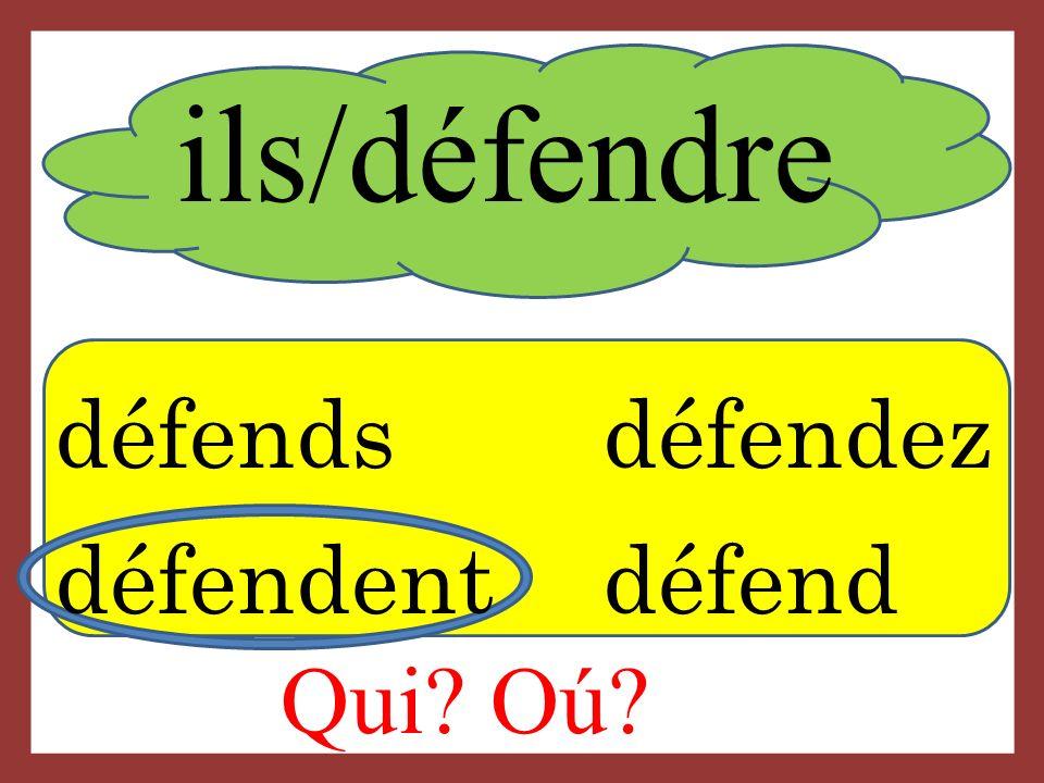 ils/défendre Qui? Oú? défends défendez défendent défend