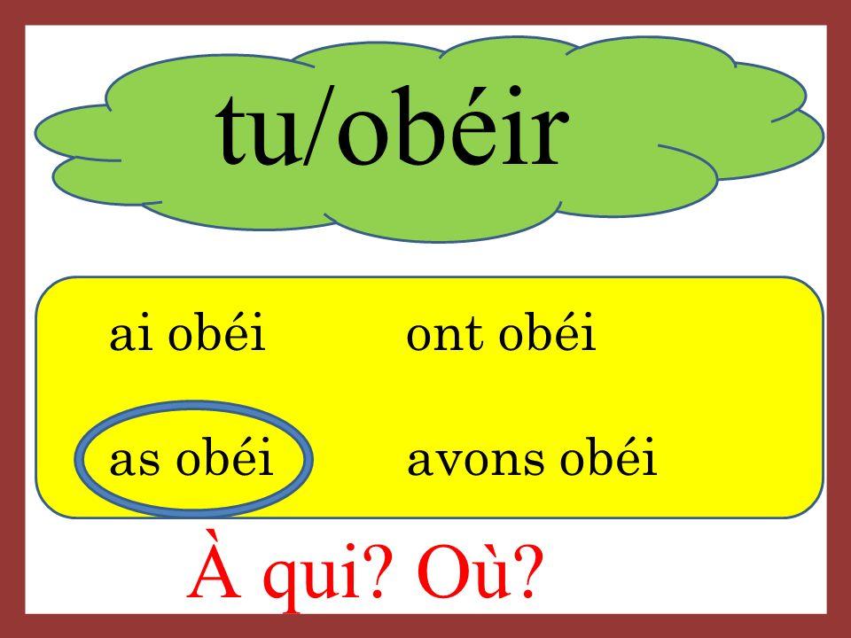 tu/obéir ai obéiont obéi as obéi avons obéi À qui Où