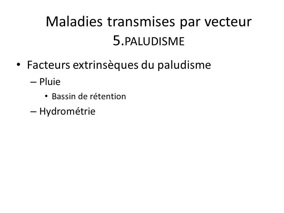 Maladies transmises par vecteur 5. PALUDISME Facteurs extrinsèques du paludisme – Pluie Bassin de rétention – Hydrométrie