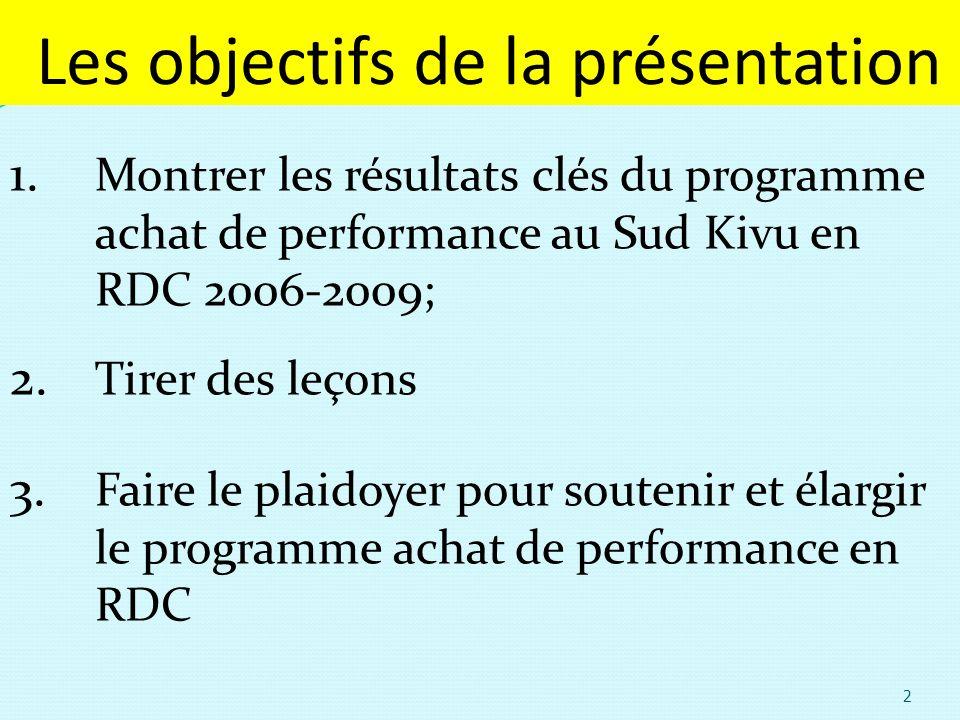 Les objectifs de la présentation 1. Montrer les résultats clés du programme achat de performance au Sud Kivu en RDC 2006-2009; 2. Tirer des leçons 3.