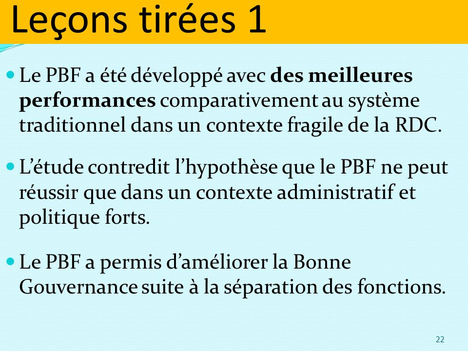 Leçons tirées 1 Le PBF a été développé avec des meilleures performances comparativement au système traditionnel dans un contexte fragile de la RDC.