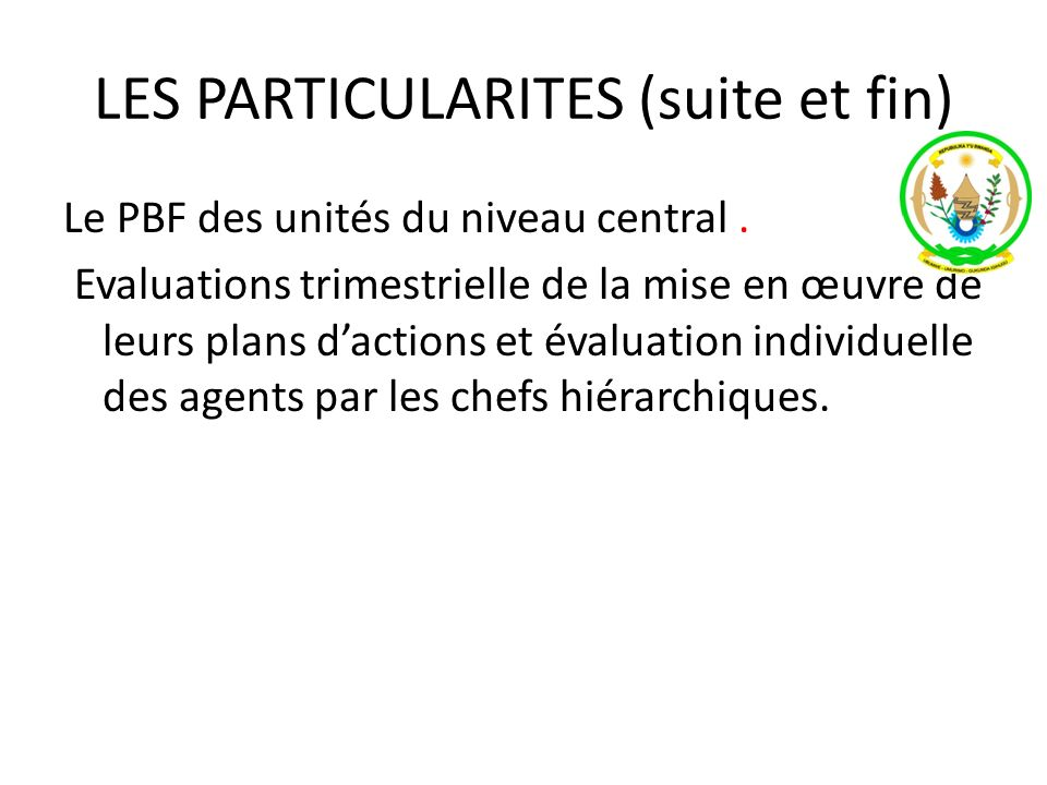 LES PARTICULARITES (suite et fin) Le PBF des unités du niveau central. Evaluations trimestrielle de la mise en œuvre de leurs plans dactions et évalua