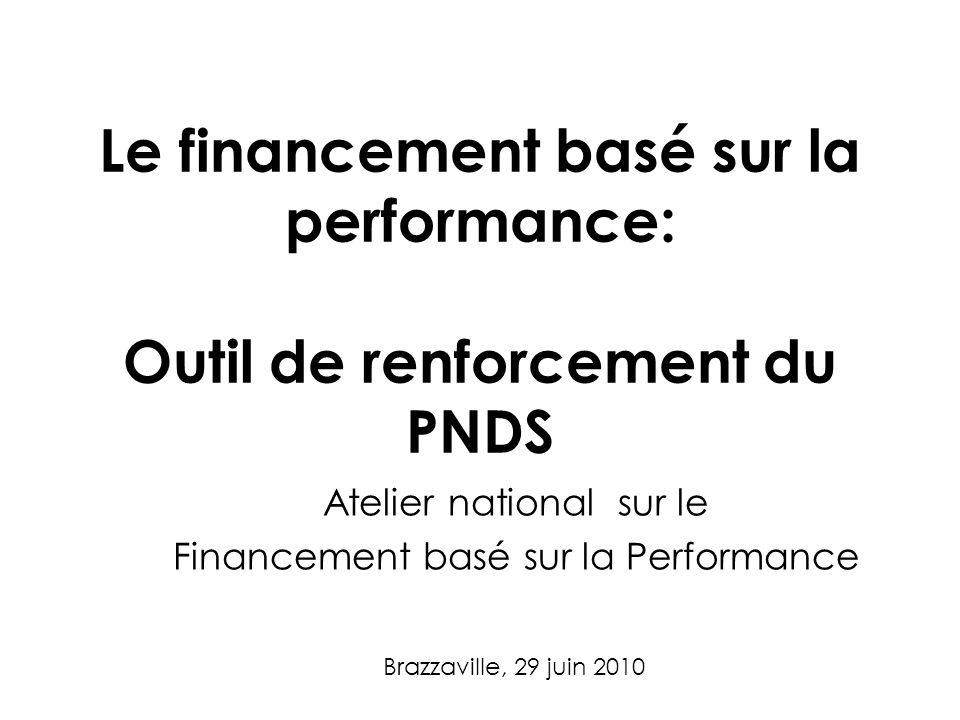Le financement basé sur la performance: Outil de renforcement du PNDS Atelier national sur le Financement basé sur la Performance Brazzaville, 29 juin