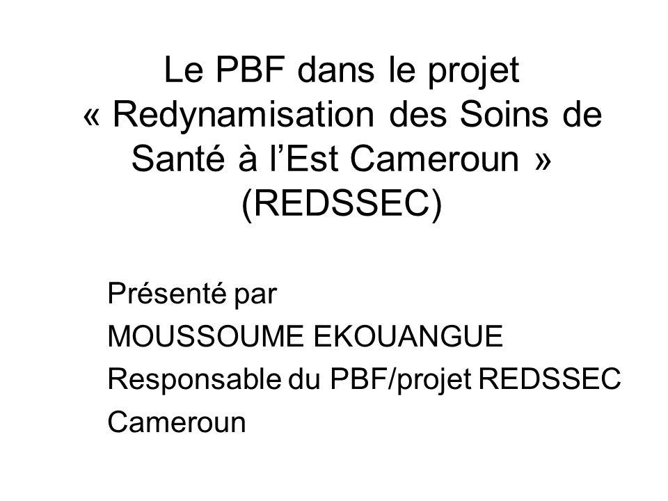 Le PBF dans le projet « Redynamisation des Soins de Santé à lEst Cameroun » (REDSSEC) Présenté par MOUSSOUME EKOUANGUE Responsable du PBF/projet REDSS