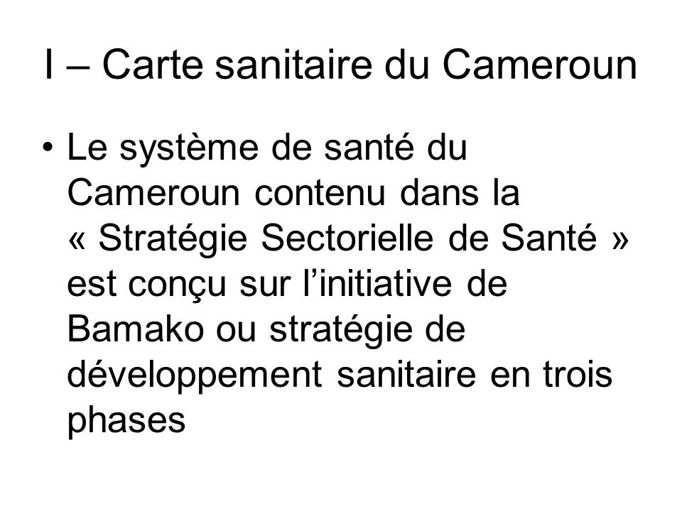I – Carte sanitaire du Cameroun 1 er niveau; Niveau Central ou politique assuré par le Ministère de la Santé Publique 2è niveau ; Niveau intermédiaire ou dappui assuré par les 10 délégations Régionales de la Santé Publique 3è niveau; Niveau du District de Santé ou niveau opérationnel assuré par les 177 DS que compte le Cameroun actuellement