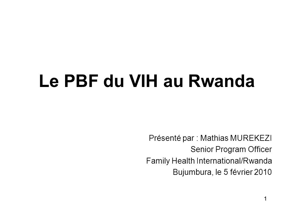 11 Le PBF du VIH au Rwanda Présenté par : Mathias MUREKEZI Senior Program Officer Family Health International/Rwanda Bujumbura, le 5 février 2010