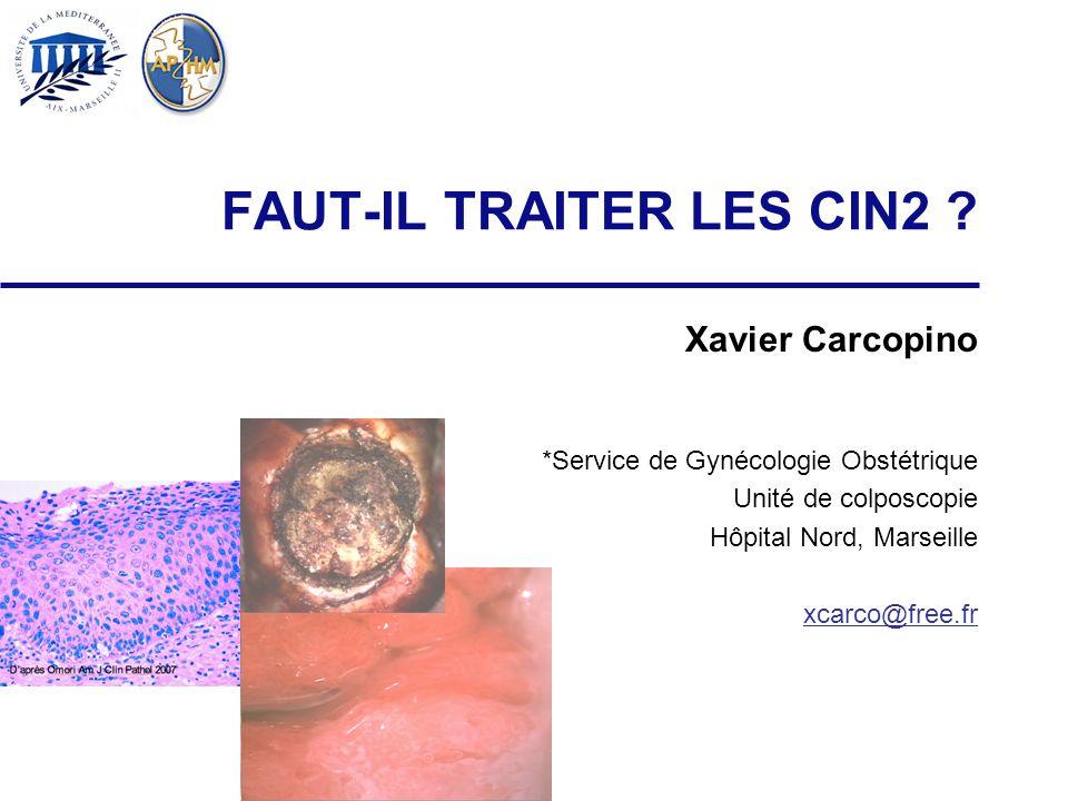 FAUT-IL TRAITER LES CIN2 ? Xavier Carcopino *Service de Gynécologie Obstétrique Unité de colposcopie Hôpital Nord, Marseille xcarco@free.fr