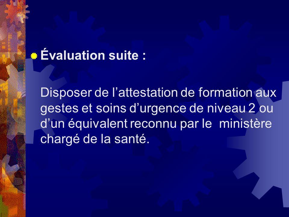 Évaluation suite : Disposer de lattestation de formation aux gestes et soins durgence de niveau 2 ou dun équivalent reconnu par le ministère chargé de