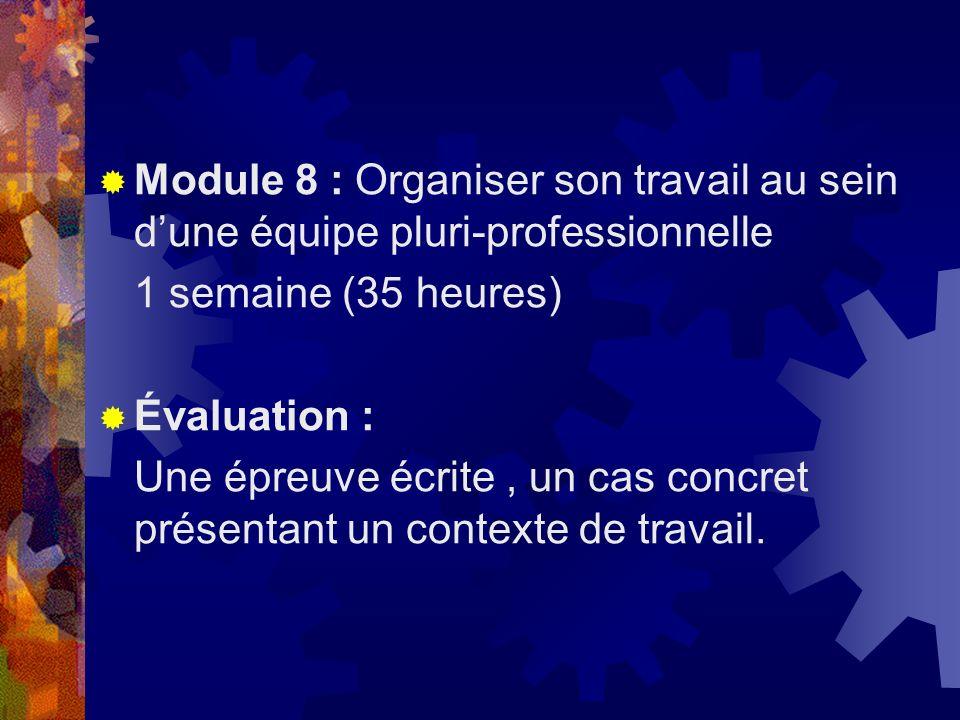 Module 8 : Organiser son travail au sein dune équipe pluri-professionnelle 1 semaine (35 heures) Évaluation : Une épreuve écrite, un cas concret prése