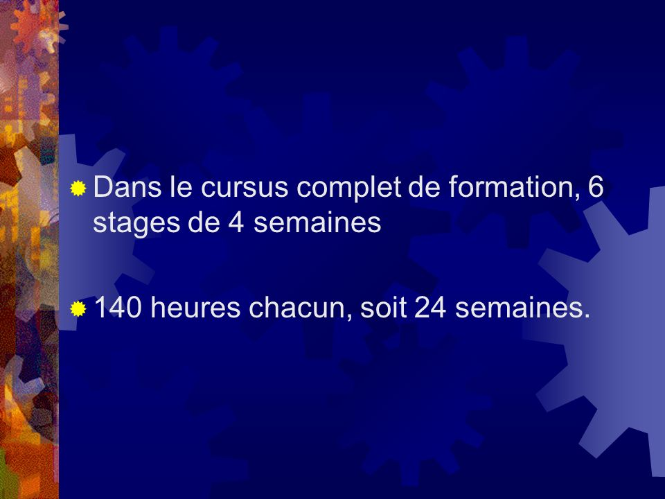 Dans le cursus complet de formation, 6 stages de 4 semaines 140 heures chacun, soit 24 semaines.