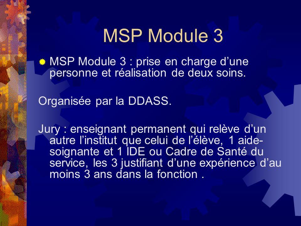 MSP Module 3 MSP Module 3 : prise en charge dune personne et réalisation de deux soins. Organisée par la DDASS. Jury : enseignant permanent qui relève