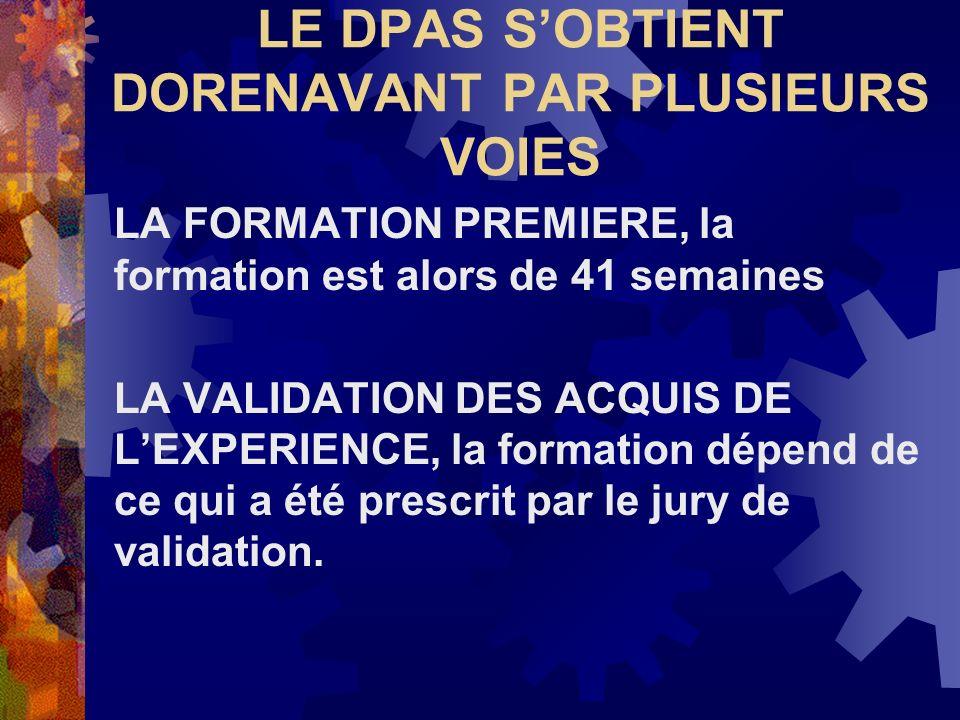 LE DPAS SOBTIENT DORENAVANT PAR PLUSIEURS VOIES LA FORMATION PREMIERE, la formation est alors de 41 semaines LA VALIDATION DES ACQUIS DE LEXPERIENCE,
