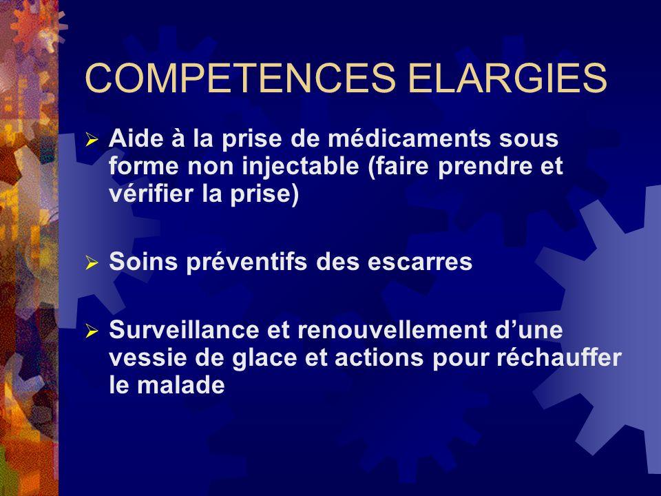 COMPETENCES ELARGIES Aide à la prise de médicaments sous forme non injectable (faire prendre et vérifier la prise) Soins préventifs des escarres Surve