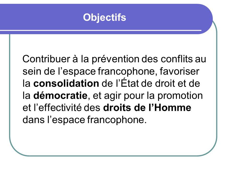 Objectifs Contribuer à la prévention des conflits au sein de lespace francophone, favoriser la consolidation de lÉtat de droit et de la démocratie, et