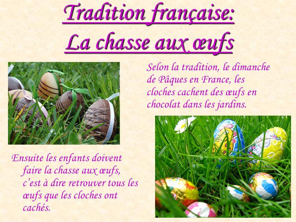 Tradition française: La chasse aux œufs Ensuite les enfants doivent faire la chasse aux œufs, cest à dire retrouver tous les œufs que les cloches ont cachés.
