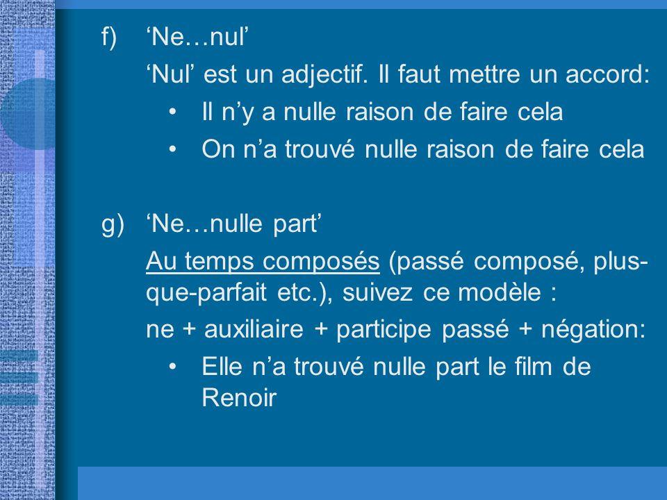 f)Ne…nul Nul est un adjectif. Il faut mettre un accord: Il ny a nulle raison de faire cela On na trouvé nulle raison de faire cela g)Ne…nulle part Au