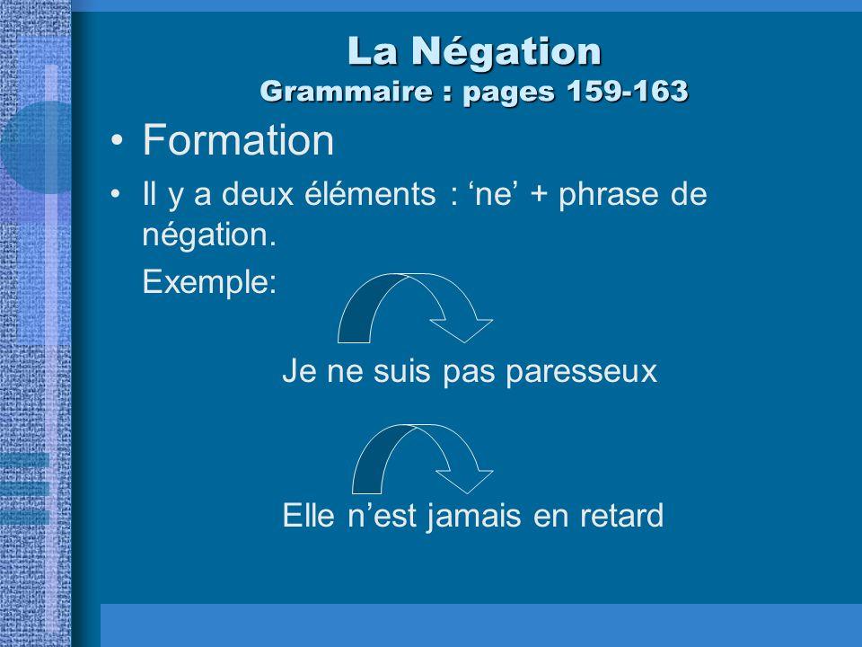 La Négation Grammaire : pages 159-163 Formation Il y a deux éléments : ne + phrase de négation. Exemple: Je ne suis pas paresseux Elle nest jamais en