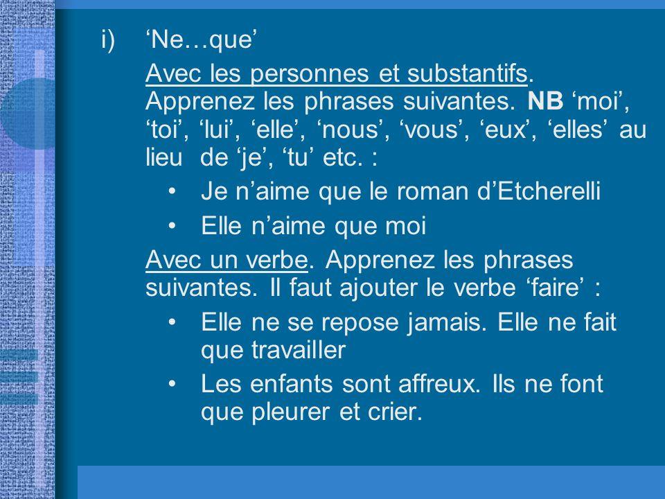 i)Ne…que Avec les personnes et substantifs. Apprenez les phrases suivantes. NB moi, toi, lui, elle, nous, vous, eux, elles au lieu de je, tu etc. : Je