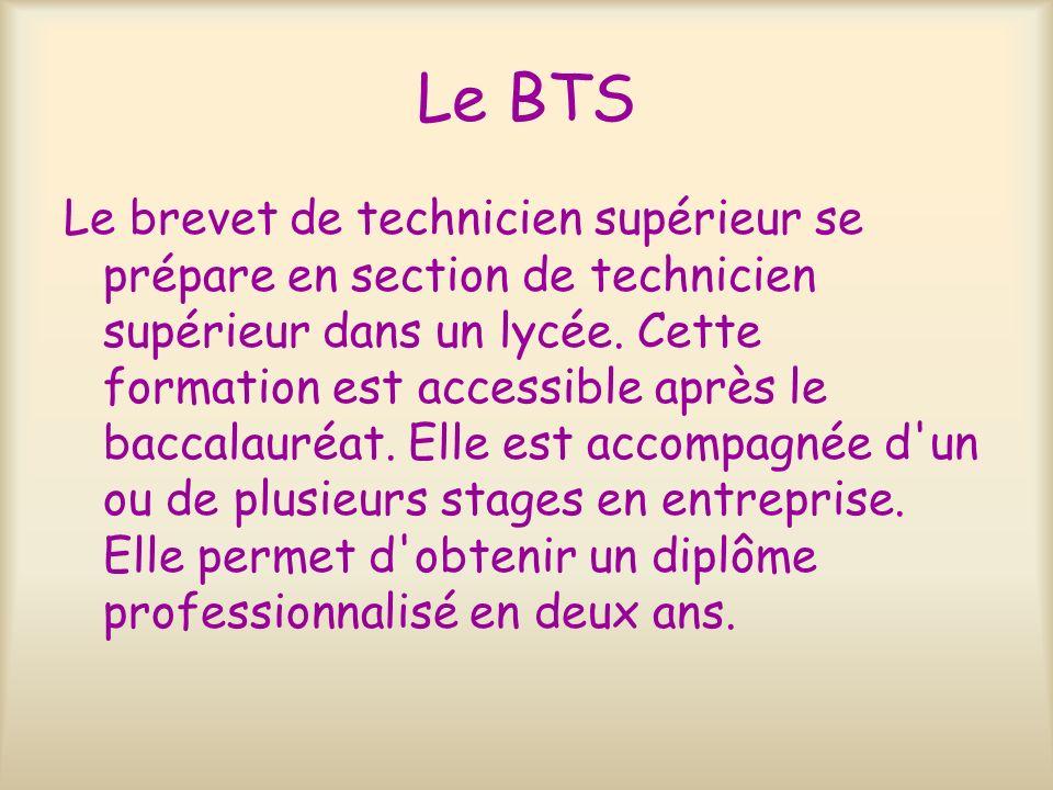 Le BTS Le brevet de technicien supérieur se prépare en section de technicien supérieur dans un lycée. Cette formation est accessible après le baccalau