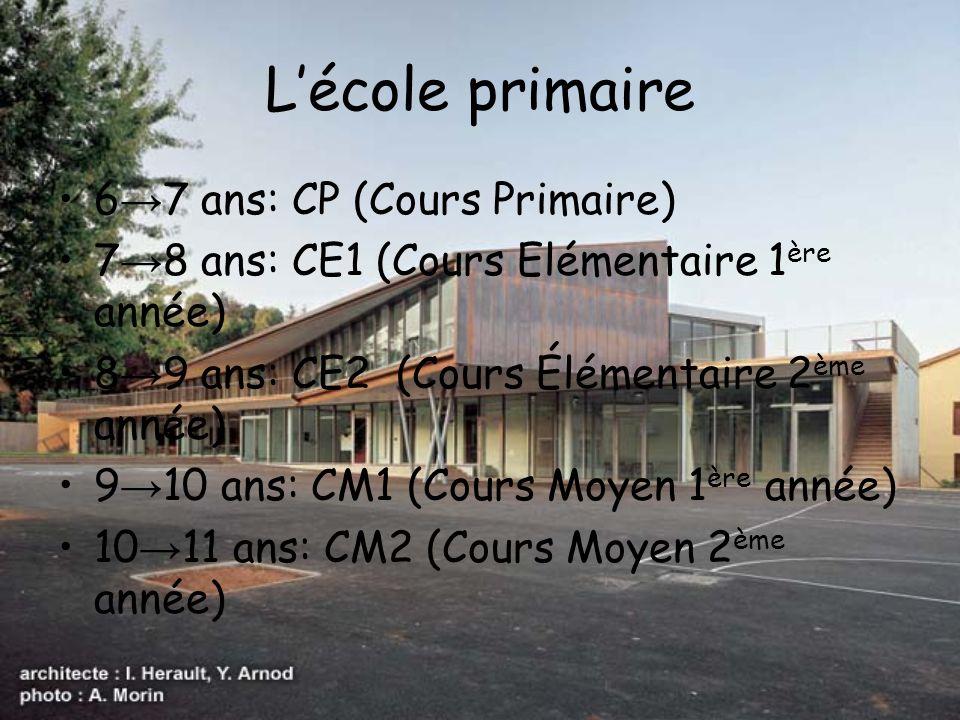 Lécole primaire 6 7 ans: CP (Cours Primaire) 7 8 ans: CE1 (Cours Elémentaire 1 ère année) 8 9 ans: CE2 (Cours Élémentaire 2 ème année) 9 10 ans: CM1 (
