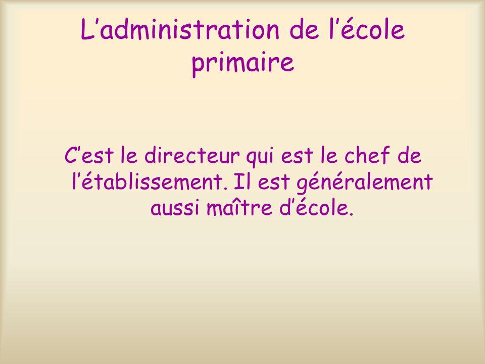 Ladministration de lécole primaire Cest le directeur qui est le chef de létablissement. Il est généralement aussi maître décole.