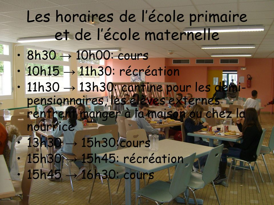 Les horaires de lécole primaire et de lécole maternelle 8h30 10h00: cours 10h15 11h30: récréation 11h30 13h30: cantine pour les demi- pensionnaires, l