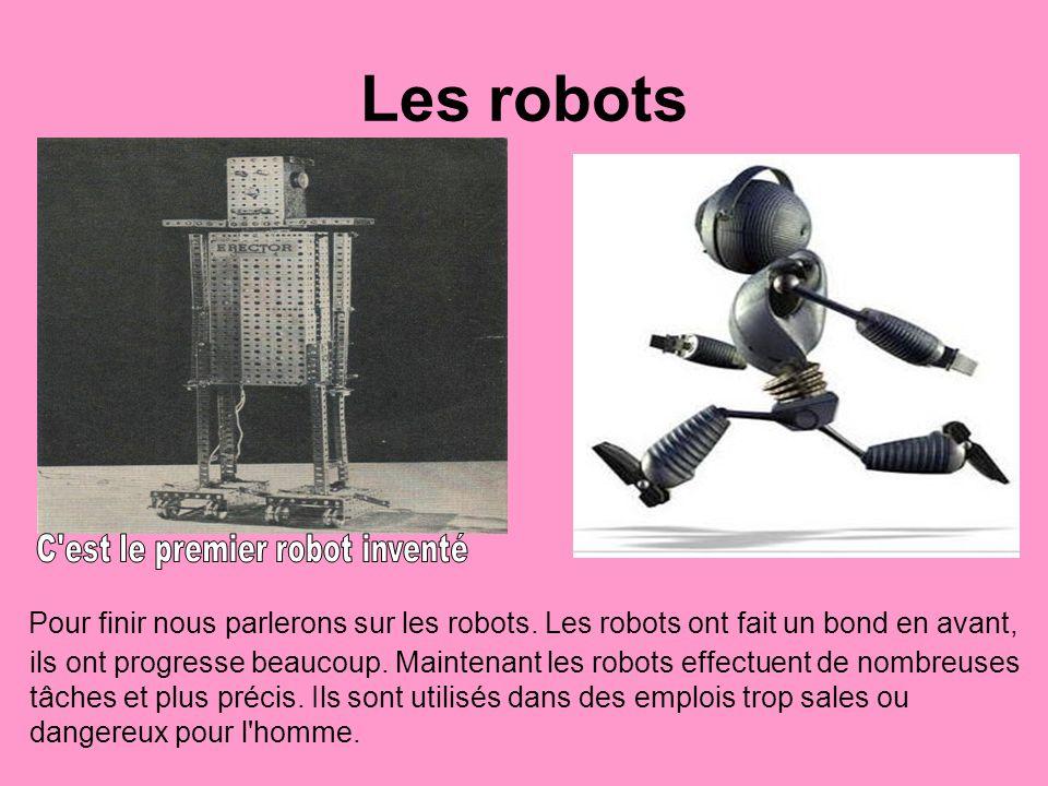 Les robots Pour finir nous parlerons sur les robots. Les robots ont fait un bond en avant, ils ont progresse beaucoup. Maintenant les robots effectuen