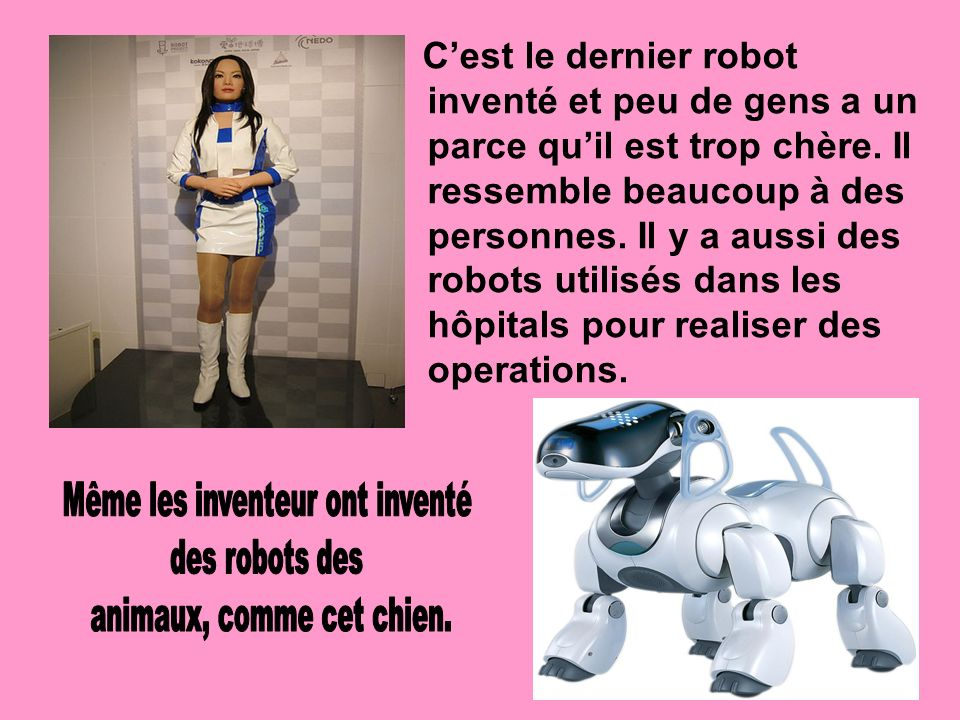 Cest le dernier robot inventé et peu de gens a un parce quil est trop chère. Il ressemble beaucoup à des personnes. Il y a aussi des robots utilisés d